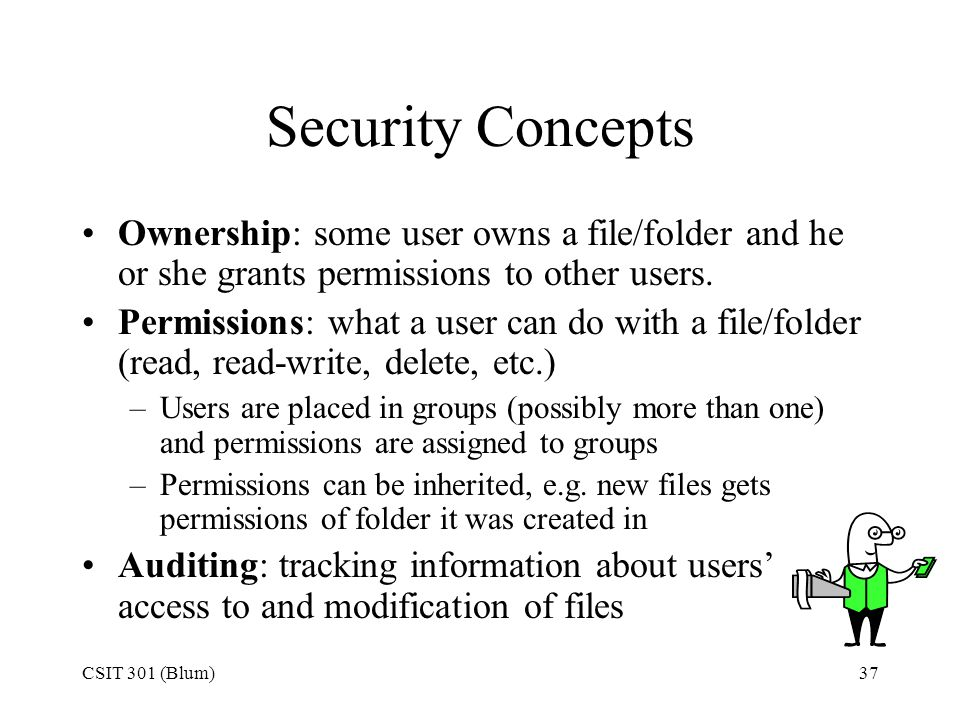 CSIT 301 (Blum)37 Security Concepts Ownership: some user owns a file/folder and he or she grants permissions to other users. Permissions: what a user
