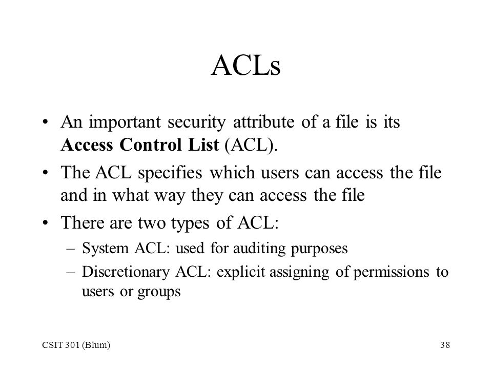CSIT 301 (Blum)38 ACLs An important security attribute of a file is its Access Control List (ACL). The ACL specifies which users can access the file a