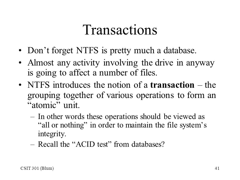 CSIT 301 (Blum)41 Transactions Don't forget NTFS is pretty much a database. Almost any activity involving the drive in anyway is going to affect a num