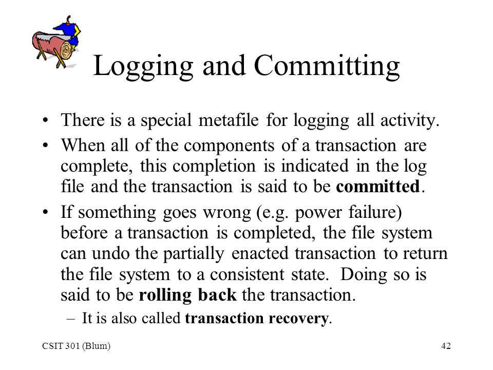 CSIT 301 (Blum)42 Logging and Committing There is a special metafile for logging all activity. When all of the components of a transaction are complet