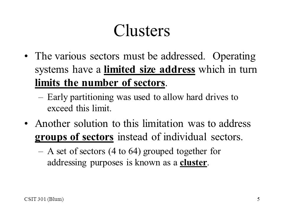 CSIT 301 (Blum)5 Clusters The various sectors must be addressed. Operating systems have a limited size address which in turn limits the number of sect