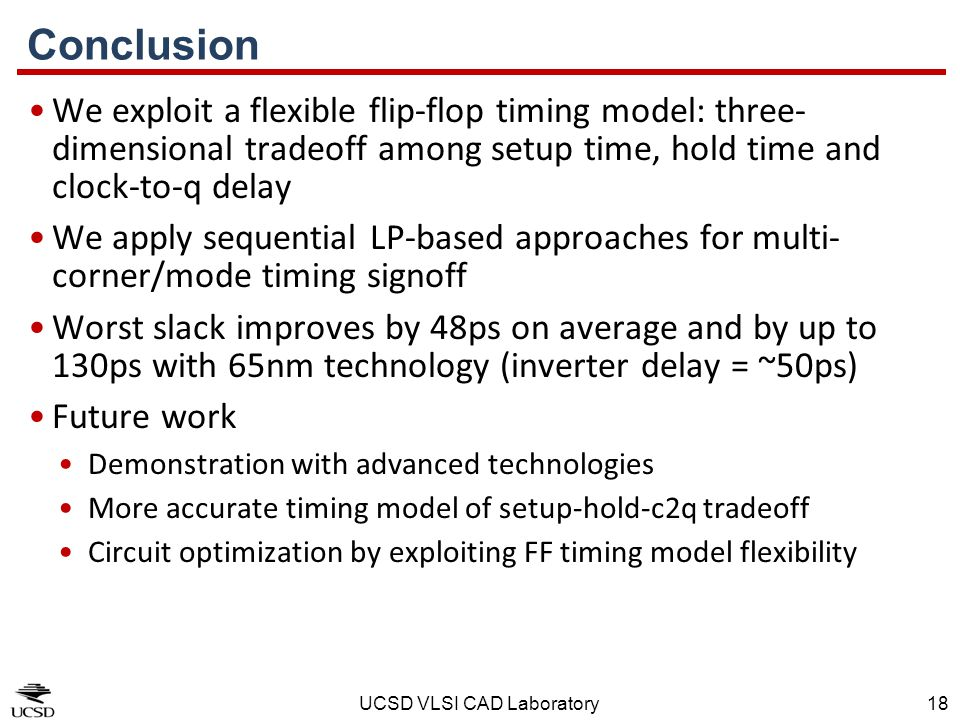 UCSD VLSI CAD Laboratory18 Conclusion We exploit a flexible flip-flop timing model: three- dimensional tradeoff among setup time, hold time and clock-