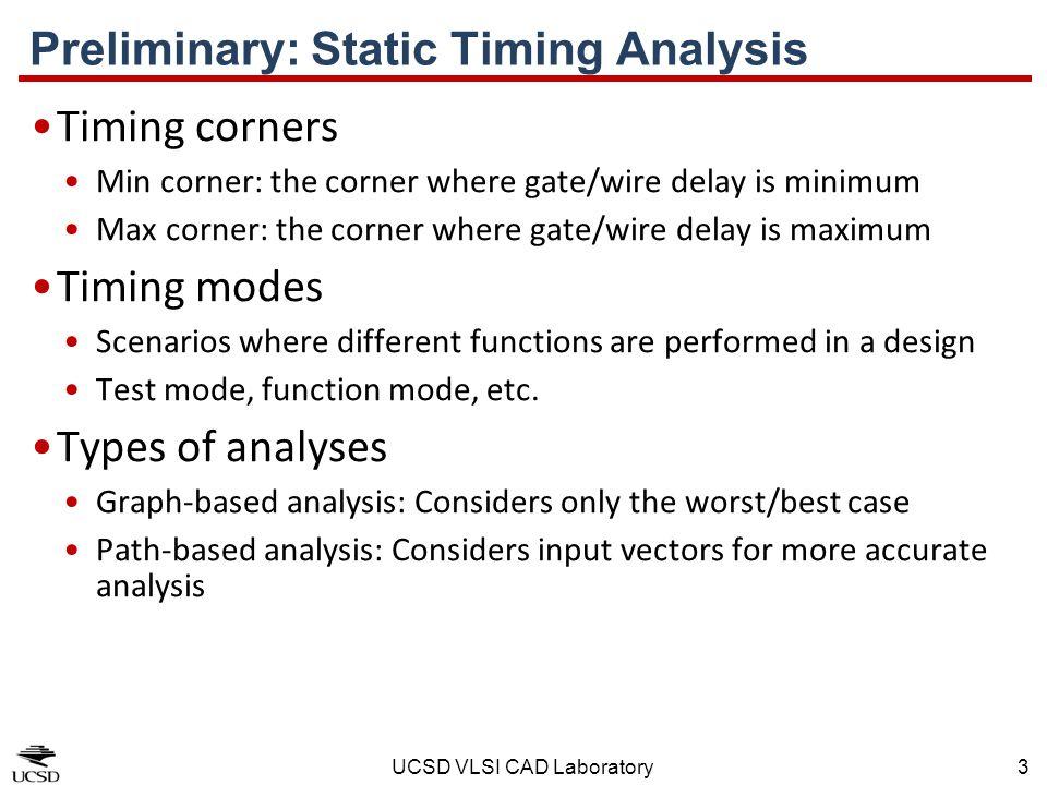 UCSD VLSI CAD Laboratory3 Preliminary: Static Timing Analysis Timing corners Min corner: the corner where gate/wire delay is minimum Max corner: the c
