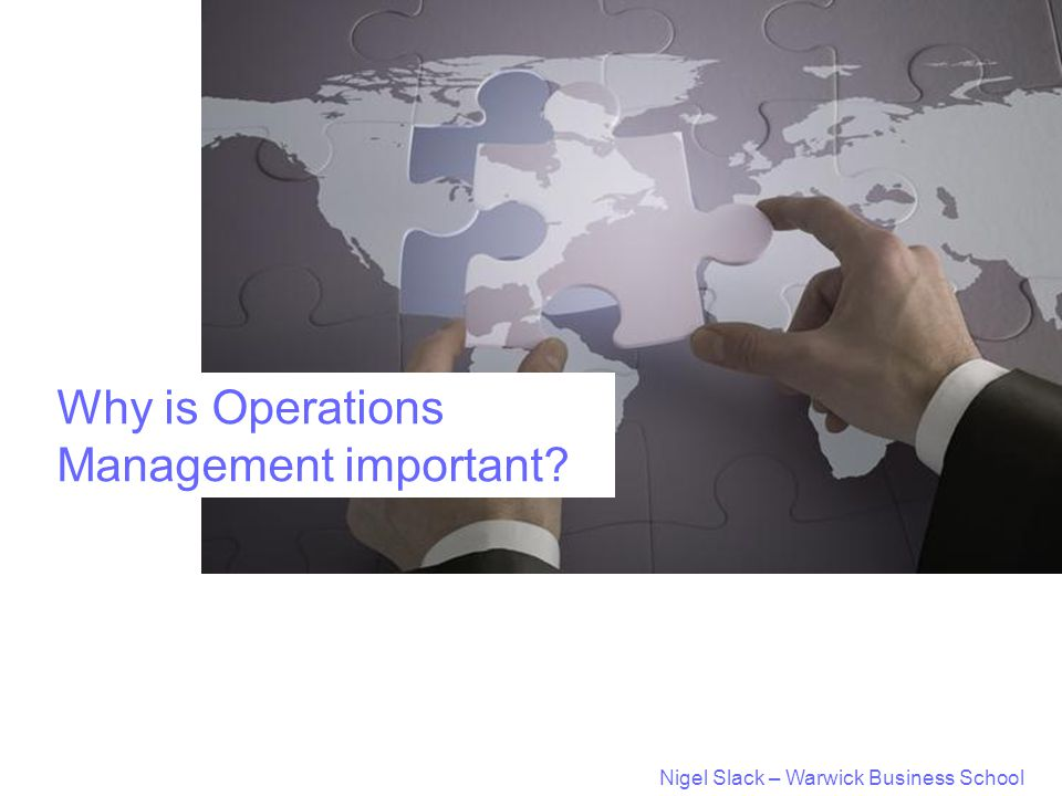 Nigel Slack – Warwick Business School Why is Operations Management important