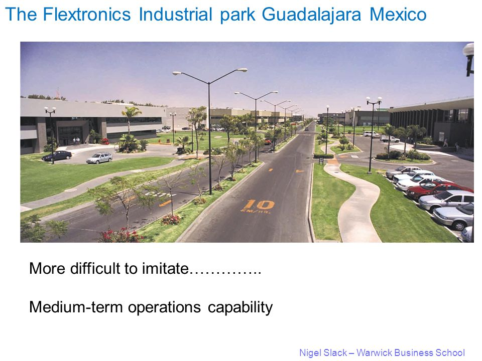 Nigel Slack – Warwick Business School The Flextronics Industrial park Guadalajara Mexico More difficult to imitate…………..