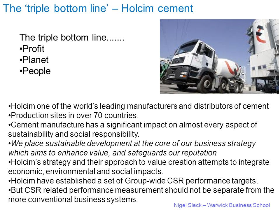 Nigel Slack – Warwick Business School The 'triple bottom line' – Holcim cement The triple bottom line.......
