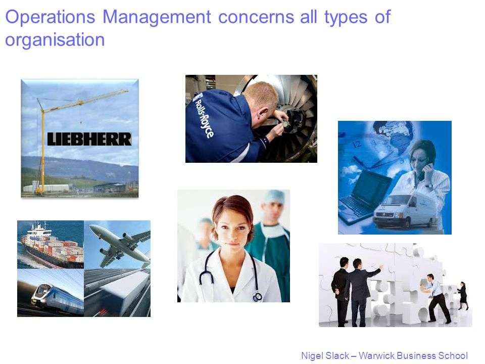 Nigel Slack – Warwick Business School Operations Management concerns all types of organisation