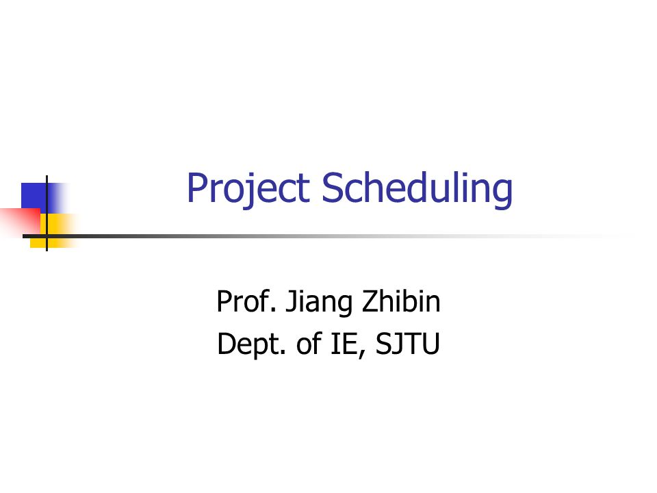 Project Scheduling Prof. Jiang Zhibin Dept. of IE, SJTU