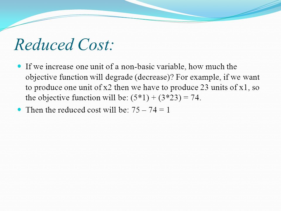 Reduced Cost: If we increase one unit of a non-basic variable, how much the objective function will degrade (decrease).
