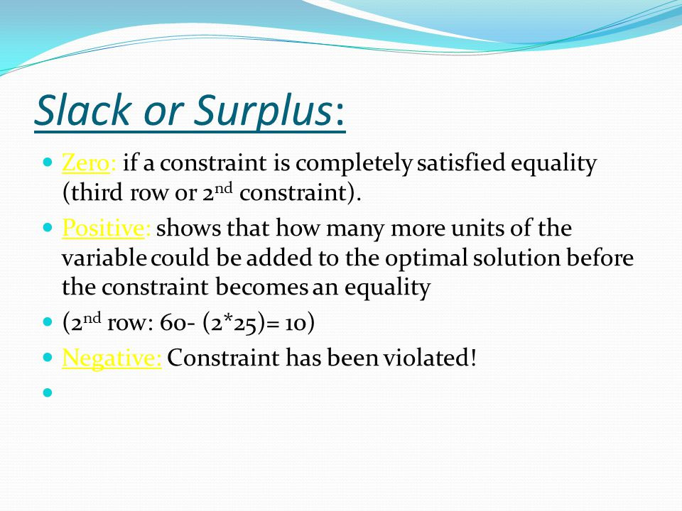 Slack or Surplus: Zero: if a constraint is completely satisfied equality (third row or 2 nd constraint).