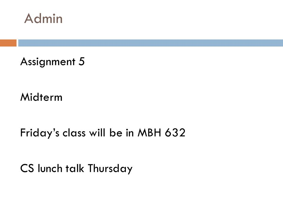 Admin Assignment 5 Midterm Friday's class will be in MBH 632 CS lunch talk Thursday