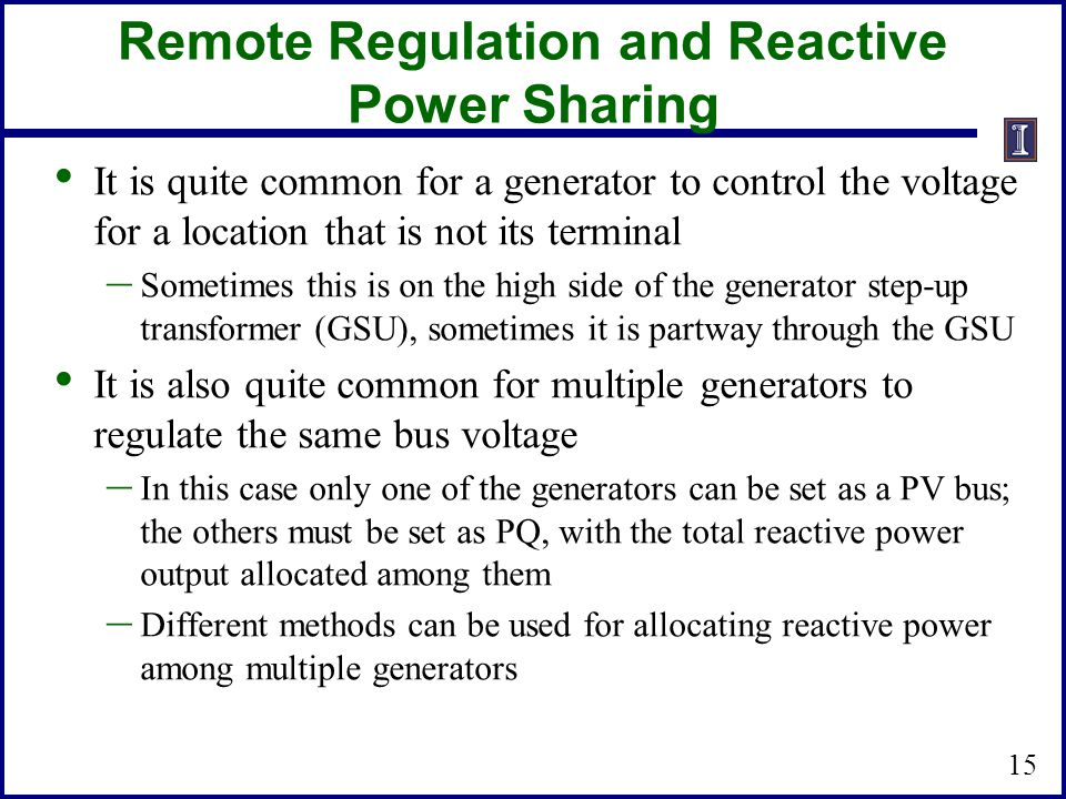 Remote Regulation and Reactive Power Sharing It is quite common for a generator to control the voltage for a location that is not its terminal – Sometimes this is on the high side of the generator step-up transformer (GSU), sometimes it is partway through the GSU It is also quite common for multiple generators to regulate the same bus voltage – In this case only one of the generators can be set as a PV bus; the others must be set as PQ, with the total reactive power output allocated among them – Different methods can be used for allocating reactive power among multiple generators 15