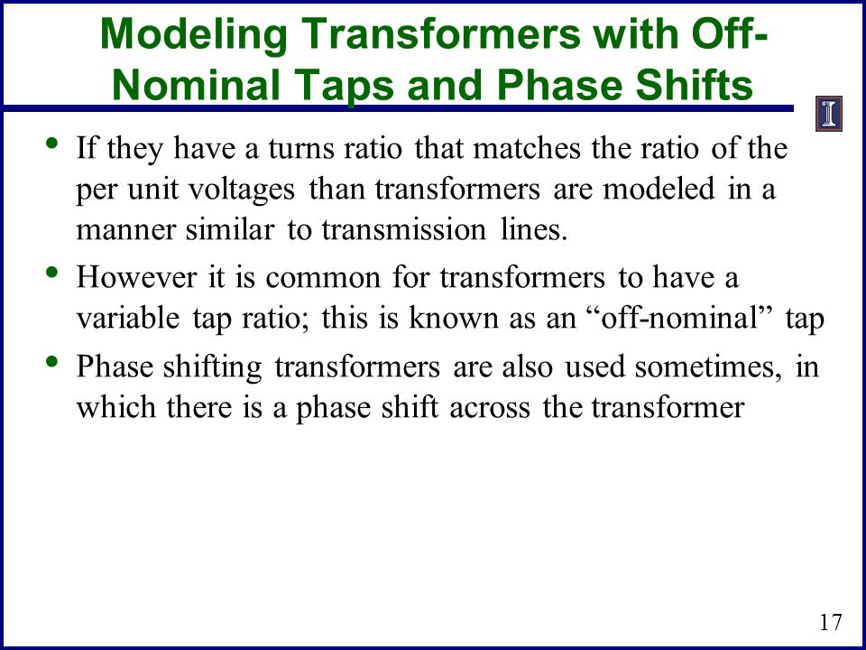Modeling Transformers with Off- Nominal Taps and Phase Shifts If they have a turns ratio that matches the ratio of the per unit voltages than transformers are modeled in a manner similar to transmission lines.