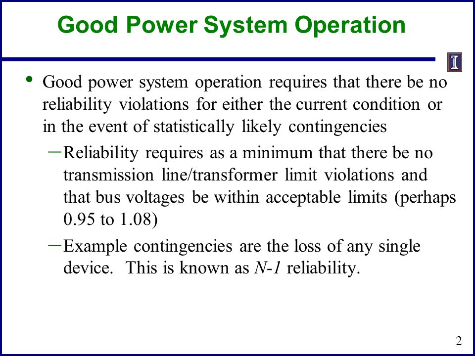 Good Power System Operation Good power system operation requires that there be no reliability violations for either the current condition or in the event of statistically likely contingencies – Reliability requires as a minimum that there be no transmission line/transformer limit violations and that bus voltages be within acceptable limits (perhaps 0.95 to 1.08) – Example contingencies are the loss of any single device.
