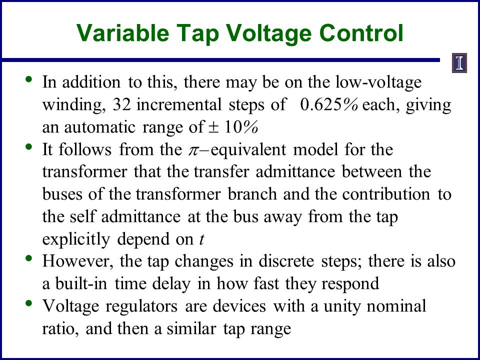 Variable Tap Voltage Control In addition to this, there may be on the low-voltage winding, 32 incremental steps of 0.625% each, giving an automatic range of  10% It follows from the  – equivalent model for the transformer that the transfer admittance between the buses of the transformer branch and the contribution to the self admittance at the bus away from the tap explicitly depend on t However, the tap changes in discrete steps; there is also a built-in time delay in how fast they respond Voltage regulators are devices with a unity nominal ratio, and then a similar tap range