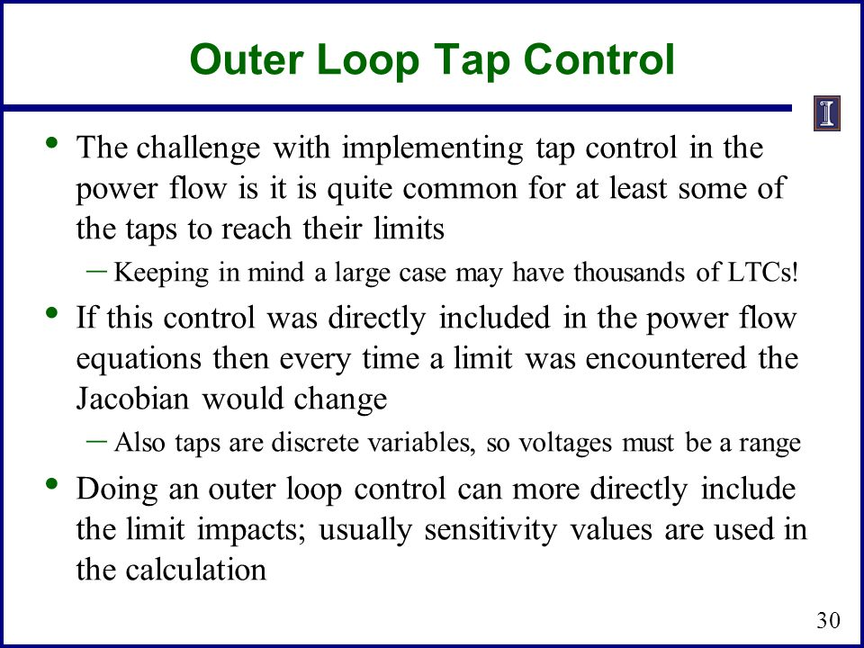 Outer Loop Tap Control The challenge with implementing tap control in the power flow is it is quite common for at least some of the taps to reach their limits – Keeping in mind a large case may have thousands of LTCs.