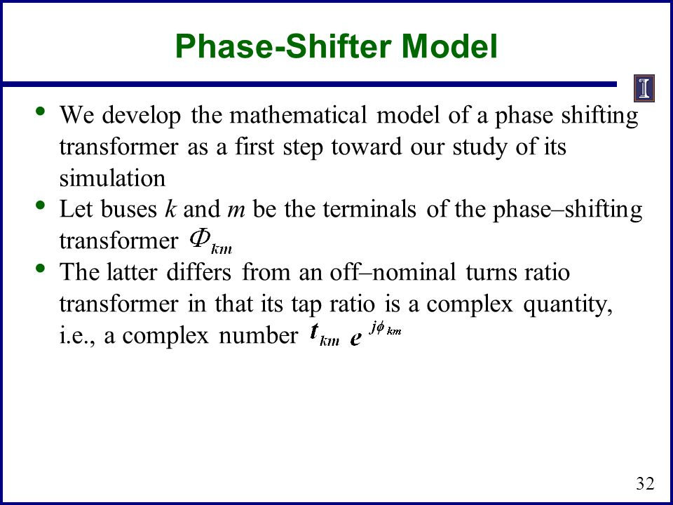 Phase-Shifter Model We develop the mathematical model of a phase shifting transformer as a first step toward our study of its simulation Let buses k and m be the terminals of the phase–shifting transformer The latter differs from an off–nominal turns ratio transformer in that its tap ratio is a complex quantity, i.e., a complex number 32