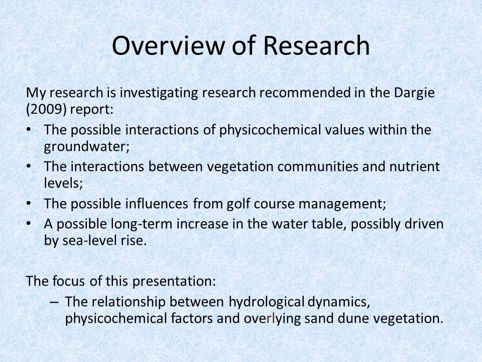 My research is investigating research recommended in the Dargie (2009) report: The possible interactions of physicochemical values within the groundwater; The interactions between vegetation communities and nutrient levels; The possible influences from golf course management; A possible long-term increase in the water table, possibly driven by sea-level rise.