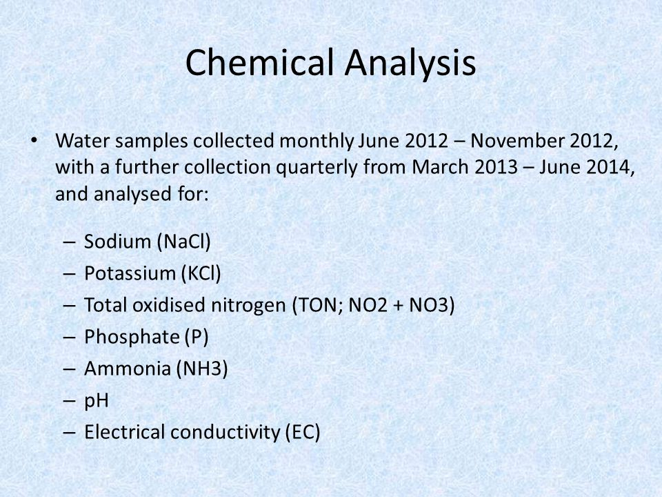 Water samples collected monthly June 2012 – November 2012, with a further collection quarterly from March 2013 – June 2014, and analysed for: – Sodium (NaCl) – Potassium (KCl) – Total oxidised nitrogen (TON; NO2 + NO3) – Phosphate (P) – Ammonia (NH3) – pH – Electrical conductivity (EC) Chemical Analysis