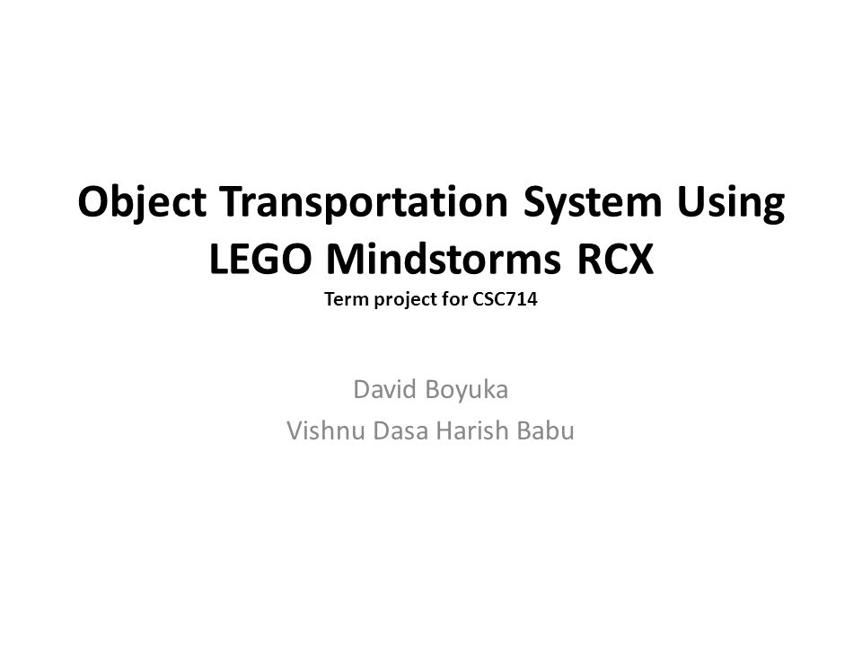 Object Transportation System Using LEGO Mindstorms RCX Term project for CSC714 David Boyuka Vishnu Dasa Harish Babu