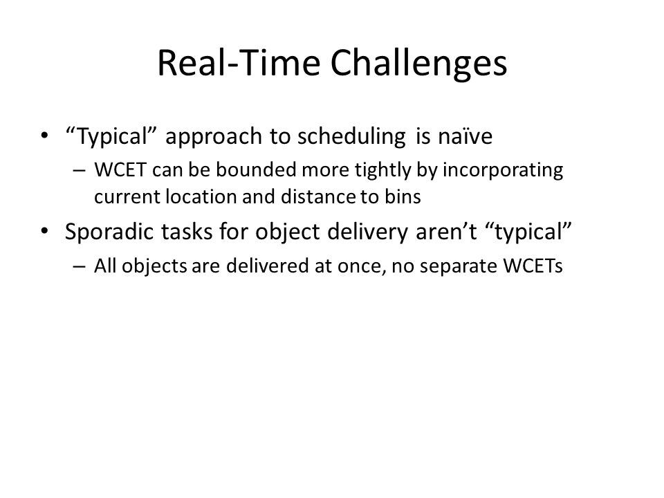 Real-Time Challenges Typical approach to scheduling is naïve – WCET can be bounded more tightly by incorporating current location and distance to bins Sporadic tasks for object delivery aren't typical – All objects are delivered at once, no separate WCETs