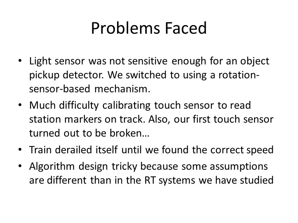 Problems Faced Light sensor was not sensitive enough for an object pickup detector.
