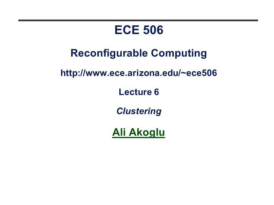 ECE 506 Reconfigurable Computing http://www.ece.arizona.edu/~ece506 Lecture 6 Clustering Ali Akoglu