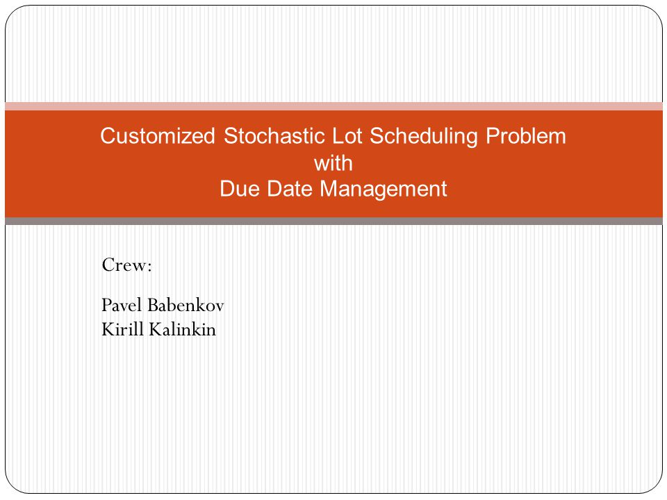 Crew: Pavel Babenkov Kirill Kalinkin Customized Stochastic Lot Scheduling Problem with Due Date Management