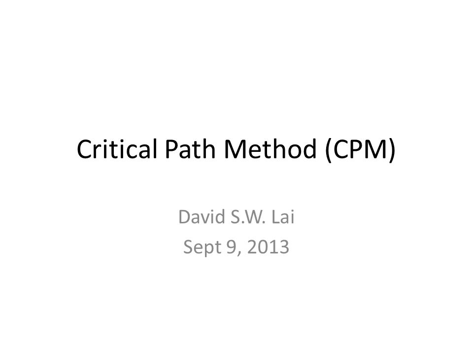 Critical Path Method (CPM) David S.W. Lai Sept 9, 2013