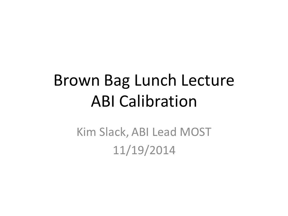 Brown Bag Lunch Lecture ABI Calibration Kim Slack, ABI Lead MOST 11/19/2014