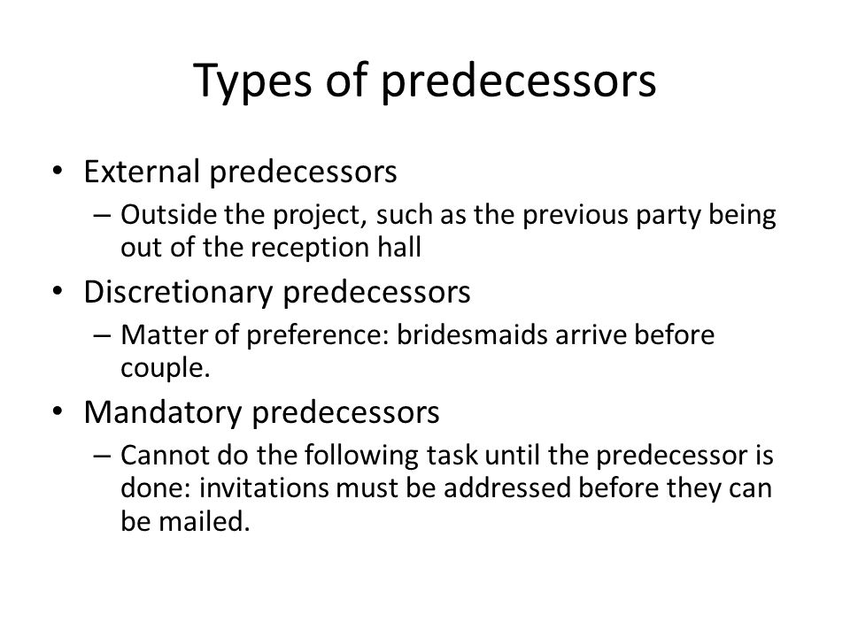 Types of predecessors External predecessors – Outside the project, such as the previous party being out of the reception hall Discretionary predecesso