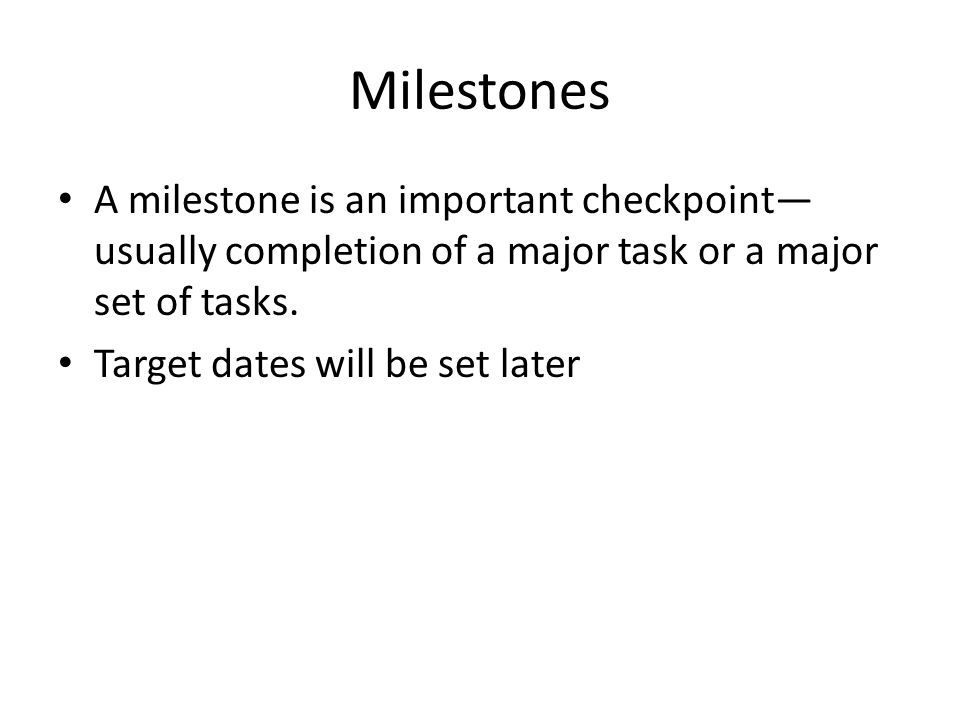 Milestones A milestone is an important checkpoint— usually completion of a major task or a major set of tasks. Target dates will be set later