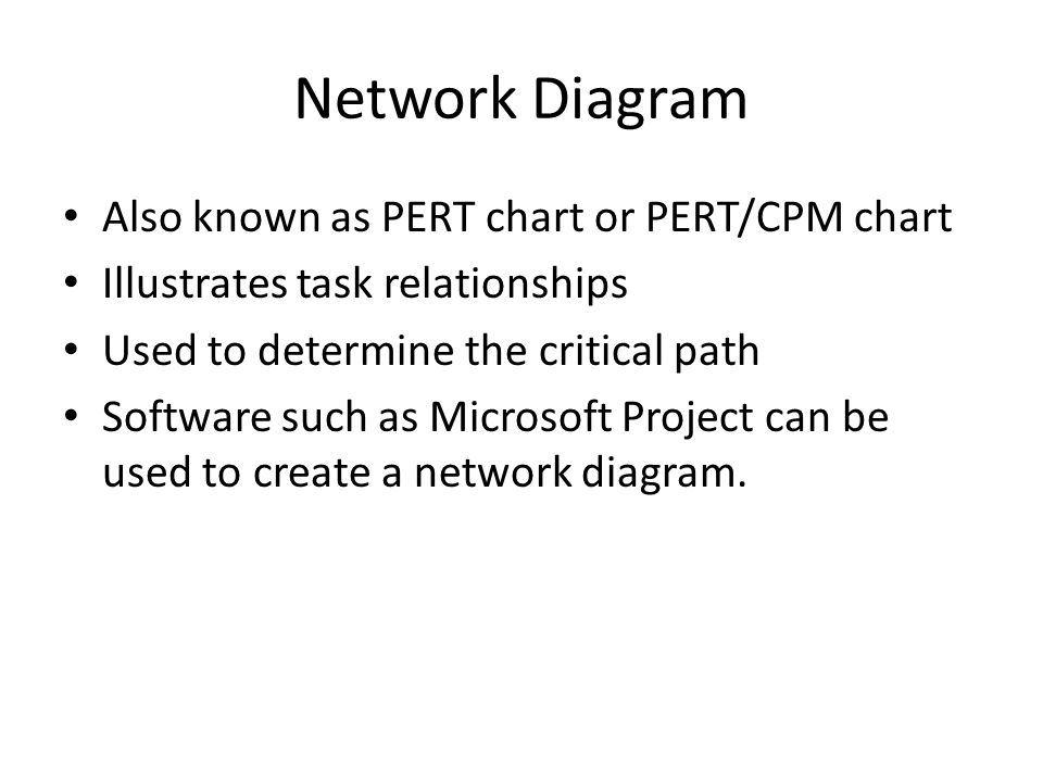 Network Diagram Also known as PERT chart or PERT/CPM chart Illustrates task relationships Used to determine the critical path Software such as Microso