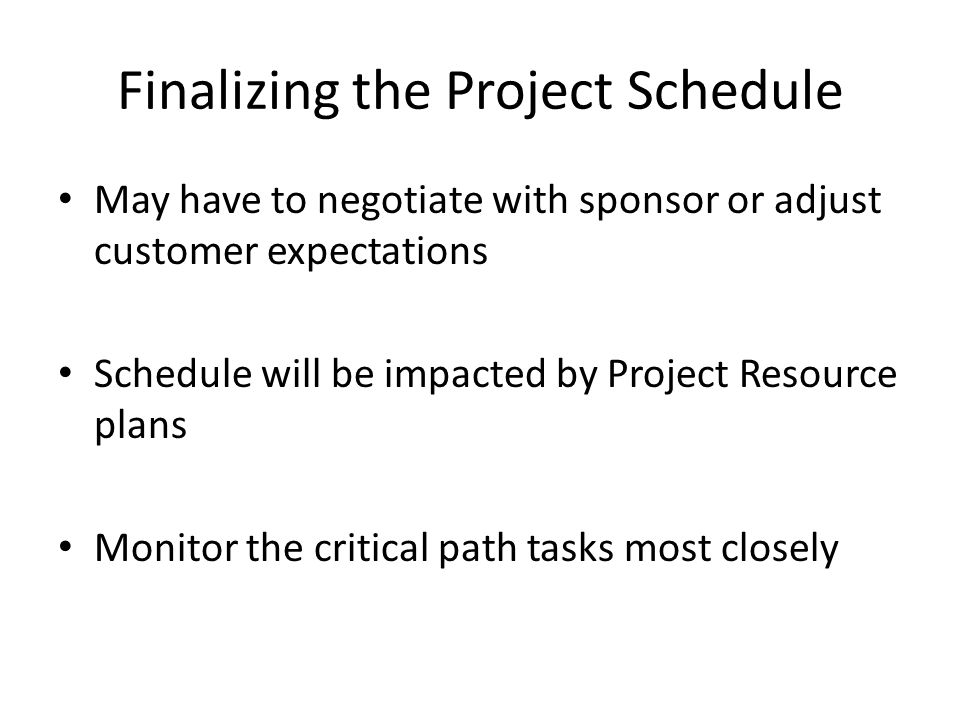 Finalizing the Project Schedule May have to negotiate with sponsor or adjust customer expectations Schedule will be impacted by Project Resource plans