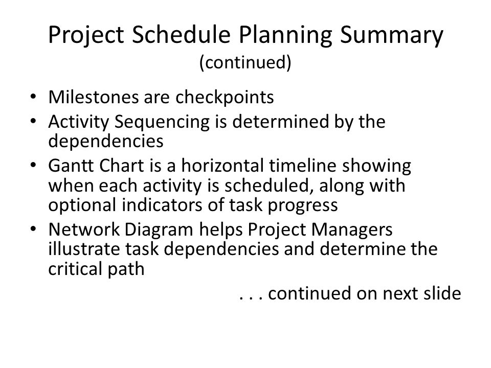 Project Schedule Planning Summary (continued) Milestones are checkpoints Activity Sequencing is determined by the dependencies Gantt Chart is a horizo
