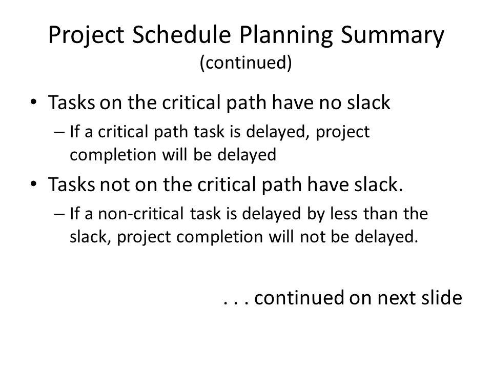 Project Schedule Planning Summary (continued) Tasks on the critical path have no slack – If a critical path task is delayed, project completion will b