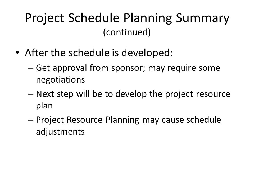 After the schedule is developed: – Get approval from sponsor; may require some negotiations – Next step will be to develop the project resource plan –