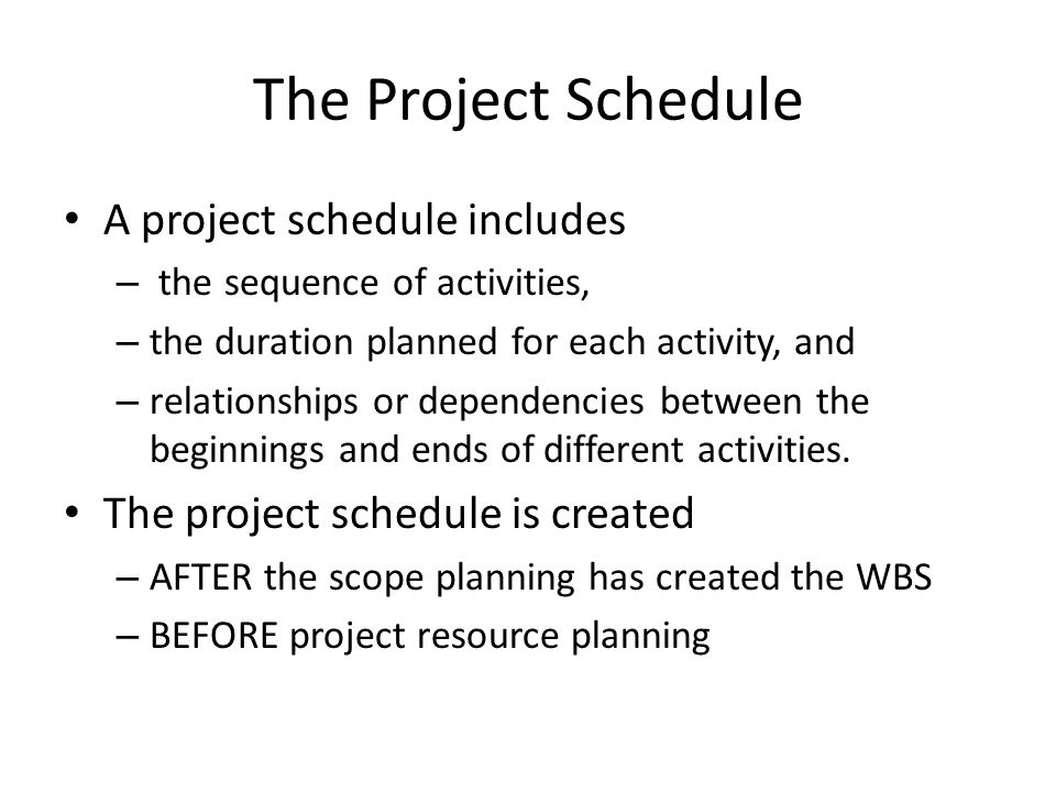 The Project Schedule A project schedule includes – the sequence of activities, – the duration planned for each activity, and – relationships or depend