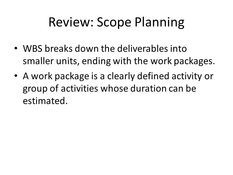 Review: Scope Planning WBS breaks down the deliverables into smaller units, ending with the work packages. A work package is a clearly defined activit