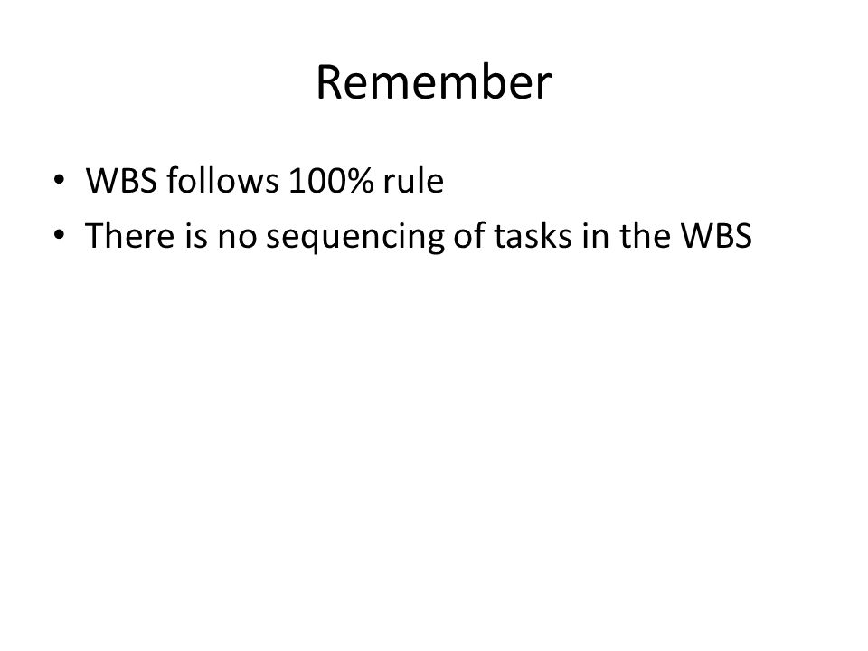 Remember WBS follows 100% rule There is no sequencing of tasks in the WBS