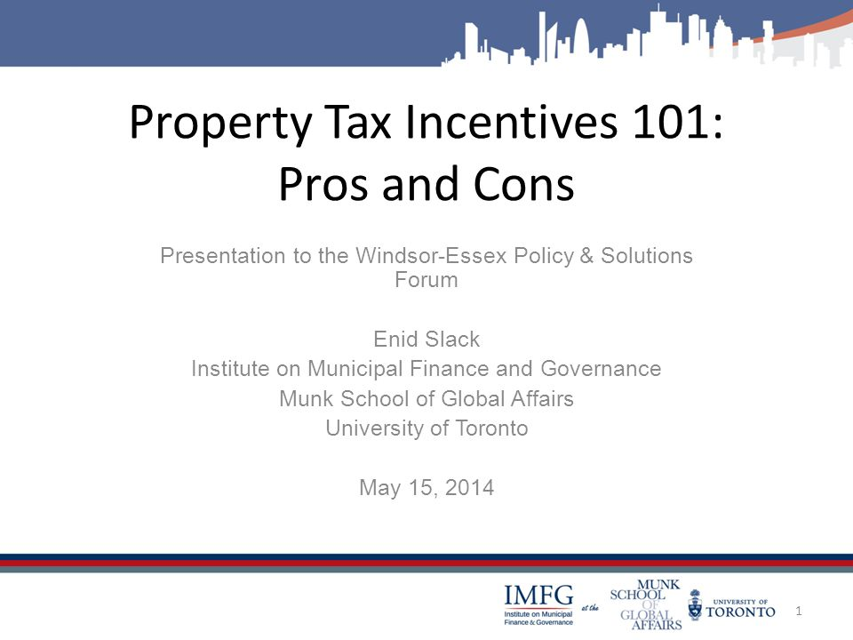 Property Tax Incentives 101: Pros and Cons Presentation to the Windsor-Essex Policy & Solutions Forum Enid Slack Institute on Municipal Finance and Governance Munk School of Global Affairs University of Toronto May 15, 2014 1