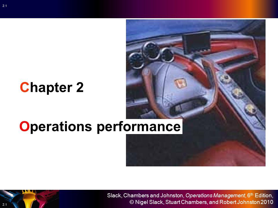 Slack, Chambers and Johnston, Operations Management, 6 th Edition, © Nigel Slack, Stuart Chambers, and Robert Johnston 2010 2.1 Chapter 2 Operations performance