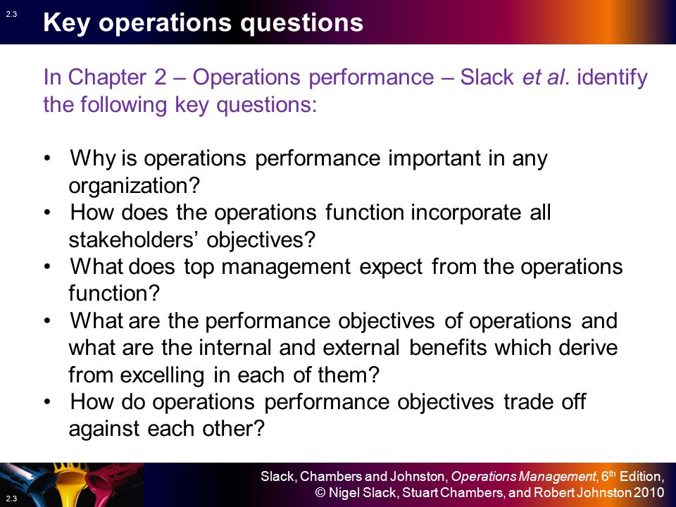Slack, Chambers and Johnston, Operations Management, 6 th Edition, © Nigel Slack, Stuart Chambers, and Robert Johnston 2010 2.33 Depend- ability Flexibility Quality Speed Cost External and internal benefits External and internal benefits of flexibility External and internal benefits Depend- ability Flexibility Quality Cost On-specification products and services Short delivery lead-time Reliable delivery Speed Frequent new products/services Wide range Volume and delivery changes