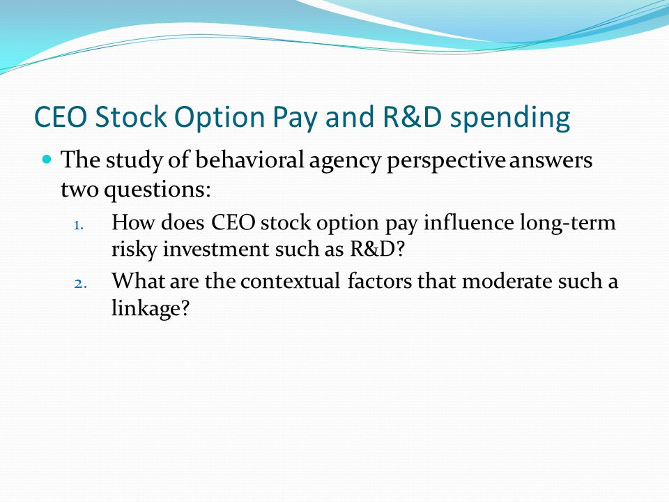 CEO stock option pay and R&D spending It is the CEO's responsibility to make critical decisions about R&D resource allocation To encourage CEO's risk-taking behaviour, they are granted stocks Stock ownership has a linear relationship with stock price and discourage executives from risk-taking decisions Conversely, stock option pay encourages managerial risk-taking behaviour