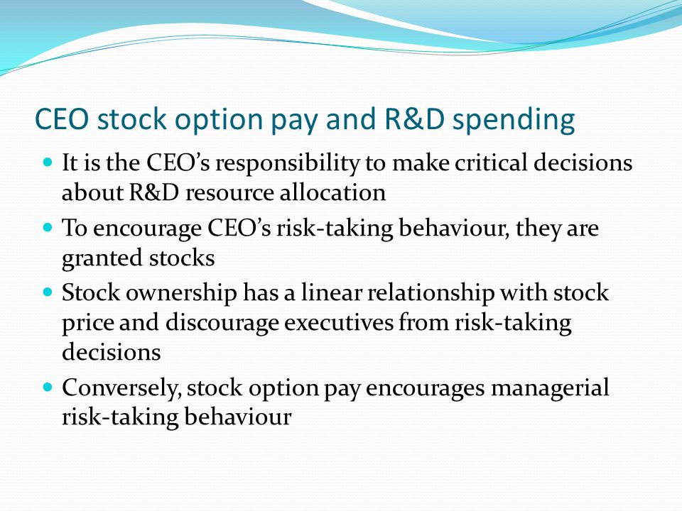 CEO stock option pay and R&D spending (cont'd) Under the same argument, CEO stock options positively influence a firm's R&D investment for the following reasons: 1.