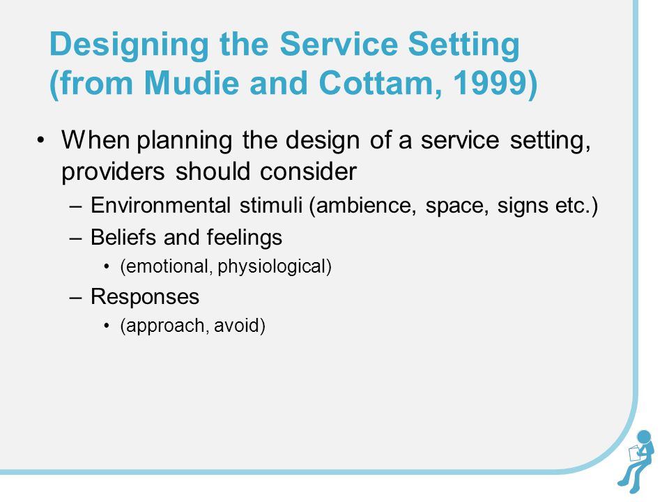 When planning the design of a service setting, providers should consider –Environmental stimuli (ambience, space, signs etc.) –Beliefs and feelings (emotional, physiological) –Responses (approach, avoid) Designing the Service Setting (from Mudie and Cottam, 1999)