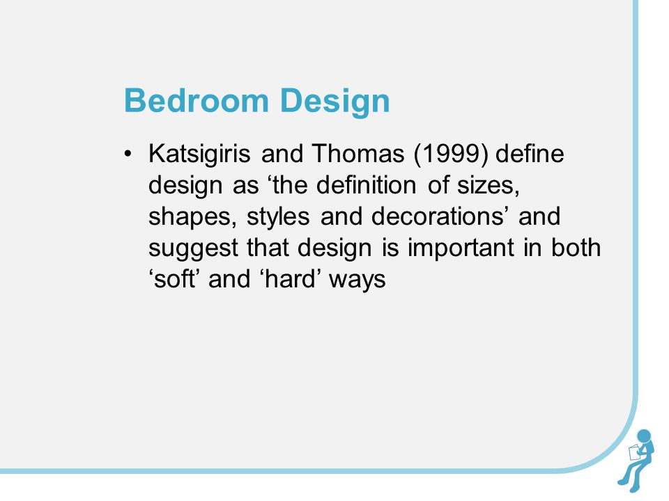 Katsigiris and Thomas (1999) define design as 'the definition of sizes, shapes, styles and decorations' and suggest that design is important in both 'soft' and 'hard' ways Bedroom Design
