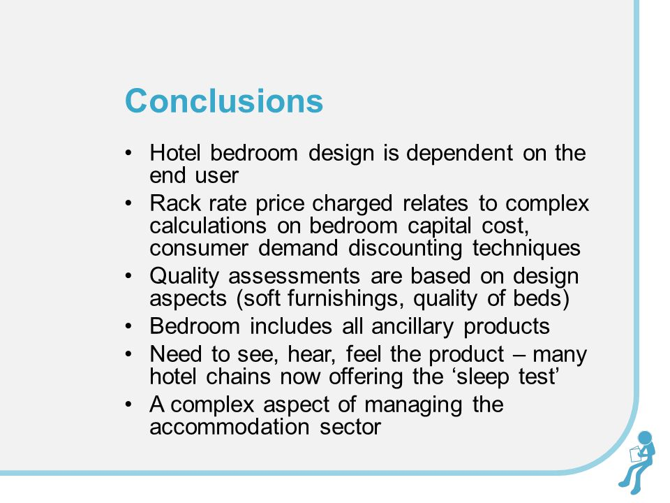 Conclusions Hotel bedroom design is dependent on the end user Rack rate price charged relates to complex calculations on bedroom capital cost, consumer demand discounting techniques Quality assessments are based on design aspects (soft furnishings, quality of beds) Bedroom includes all ancillary products Need to see, hear, feel the product – many hotel chains now offering the 'sleep test' A complex aspect of managing the accommodation sector