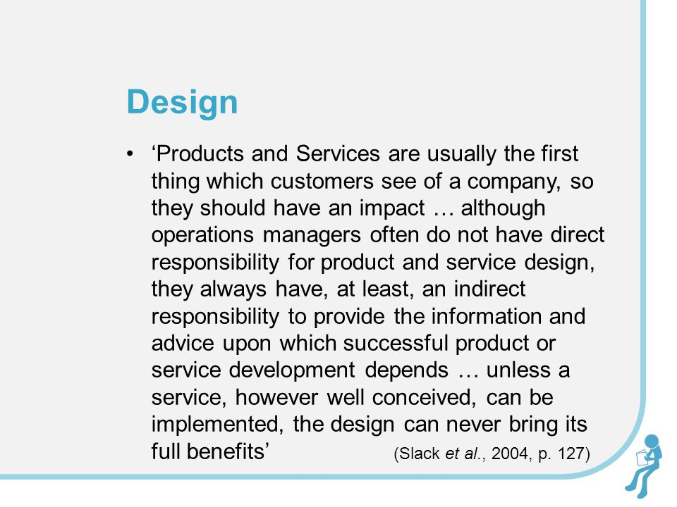 'Products and Services are usually the first thing which customers see of a company, so they should have an impact … although operations managers often do not have direct responsibility for product and service design, they always have, at least, an indirect responsibility to provide the information and advice upon which successful product or service development depends … unless a service, however well conceived, can be implemented, the design can never bring its full benefits' (Slack et al., 2004, p.