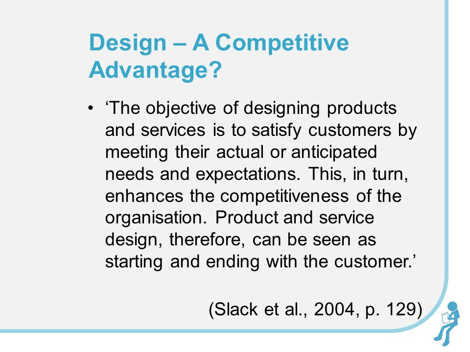 'The objective of designing products and services is to satisfy customers by meeting their actual or anticipated needs and expectations.